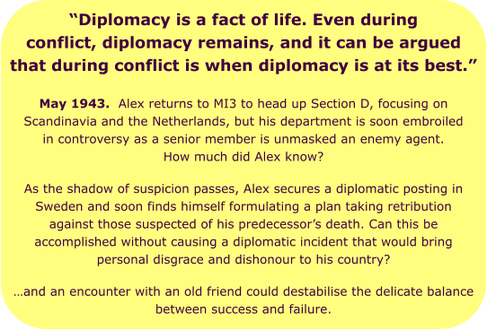 """Diplomacy is a fact of life. Even during conflict, diplomacy remains, and it can be argued that during conflict is when diplomacy is at its best."" May 1943.  Alex returns to MI3 to head up Section D, focusing on Scandinavia and the Netherlands, but his department is soon embroiled in controversy as a senior member is unmasked an enemy agent. How much did Alex know? As the shadow of suspicion passes, Alex secures a diplomatic posting in Sweden and soon finds himself formulating a plan taking retribution against those suspected of his predecessor's death. Can this be accomplished without causing a diplomatic incident that would bring personal disgrace and dishonour to his country?  …and an encounter with an old friend could destabilise the delicate balance between success and failure."