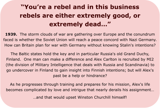 """You're a rebel and in this business rebels are either extremely good, or extremely dead…"" 1939.  The storm clouds of war are gathering over Europe and the conundrum faced is whether the Soviet Union will reach a peace concord with Nazi Germany.  How can Britain plan for war with Germany without knowing Stalin's intentions?   The Baltic states hold the key and in particular Russia's old Grand Duchy, Finland.  One man can make a difference and Alex Carlton is recruited by MI2 (the division of Military Intelligence that deals with Russia and Scandinavia) to go undercover in Finland to gain insight into Finnish intentions; but will Alex's past be a help or hindrance? As he progresses through training and prepares for his mission, Alex's life becomes complicated by love and intrigue that nearly derails his assignment…  …and that would upset Winston Churchill himself!"