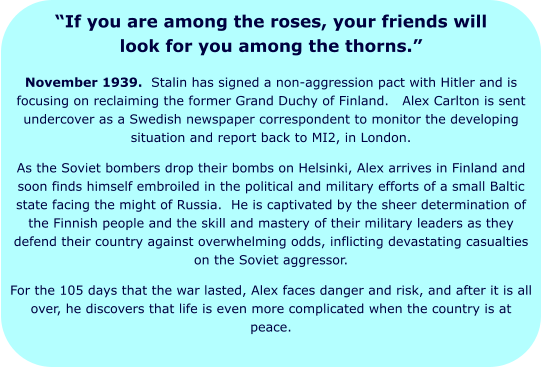 """If you are among the roses, your friends will look for you among the thorns."" November 1939.  Stalin has signed a non-aggression pact with Hitler and is focusing on reclaiming the former Grand Duchy of Finland.   Alex Carlton is sent undercover as a Swedish newspaper correspondent to monitor the developing situation and report back to MI2, in London. As the Soviet bombers drop their bombs on Helsinki, Alex arrives in Finland and soon finds himself embroiled in the political and military efforts of a small Baltic state facing the might of Russia.  He is captivated by the sheer determination of the Finnish people and the skill and mastery of their military leaders as they defend their country against overwhelming odds, inflicting devastating casualties on the Soviet aggressor. For the 105 days that the war lasted, Alex faces danger and risk, and after it is all over, he discovers that life is even more complicated when the country is at peace."