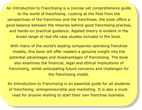 An Introduction to Franchising is a concise yet comprehensive guide to the world of franchising. Looking at the field from the perspectives of the franchisor and the franchisee, the book offers a good balance between the theories behind good franchising practise, and hands-on practical guidance. Applied theory is evident in the broad range of real-life case studies included in the book.  With many of the world's leading companies operating franchise models, this book will offer readers a genuine insight into the potential advantages and disadvantages of franchising. The book also examines the financial, legal and ethical implications of franchising, whilst anticipating future concerns and challenges for the franchising model. An Introduction to Franchising is an essential guide for all students of franchising, entrepreneurship and marketing. It is also a must-read for anyone wishing to start their own franchise business.